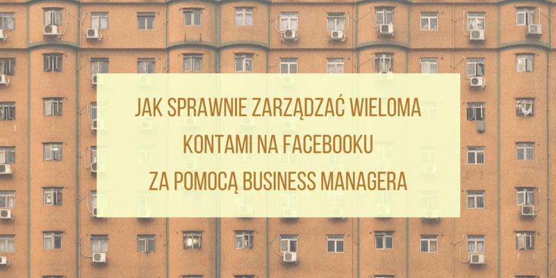 Jak sprawnie zarządzać wieloma kontami na Facebooku za pomocą Business Managera