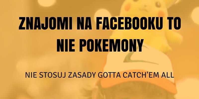 Znajomi na Facebooku to nie Pokemony. Nie stosuj zasady gotta catch'em all.
