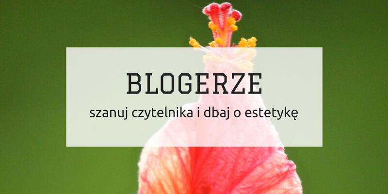 Blogerze szanuj czytelnika i dbaj o estetykę