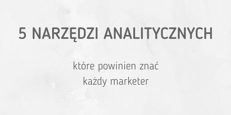 5 narzędzi analitycznych, które powinien znać każdy marketer