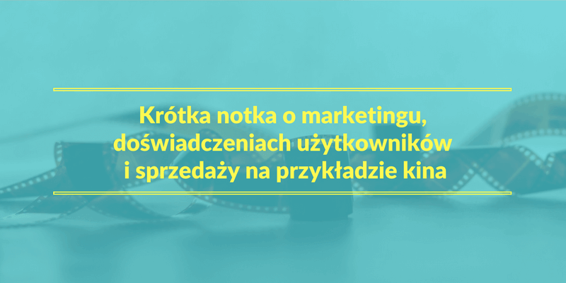 Krótka notka o marketingu, doświadczeniach użytkowników i sprzedaży na przykładzie kina