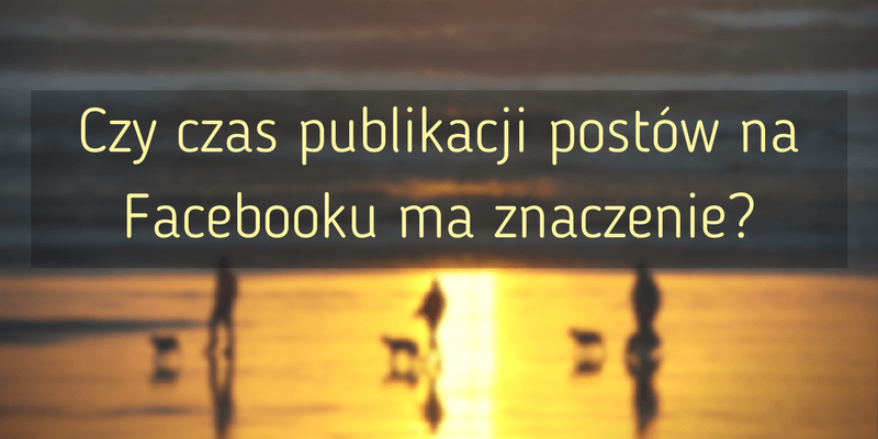 Czy czas publikacji postów na Facebooku ma znaczenie?