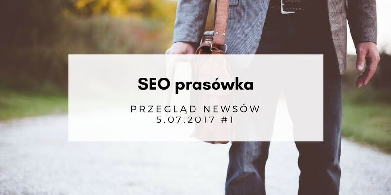 SEO prasówka – przegląd newsów 5.07.2017 #1