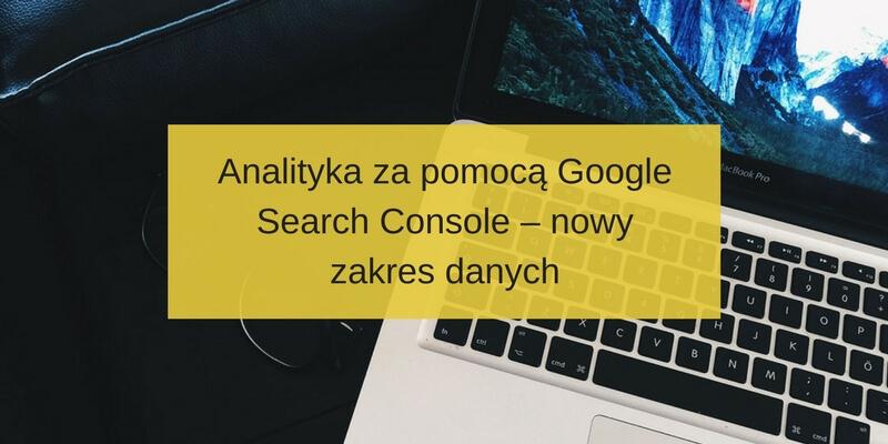 Analityka za pomocą Google Search Console – nowy zakres danych