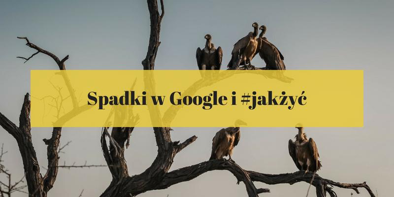 Spadki w Google, czyli SEO-we #JakŻyć. Czy należy przejmować sięspadkami w Google?
