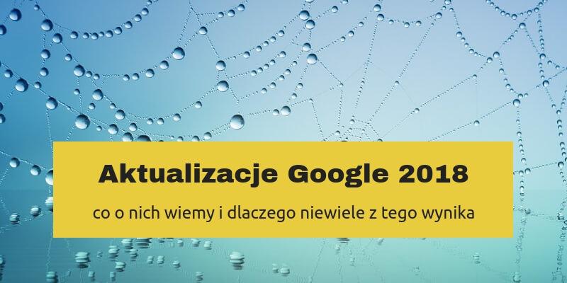 Aktualizacje Google 2018 – co o nich wiemy i dlaczego niewiele z tego wynika