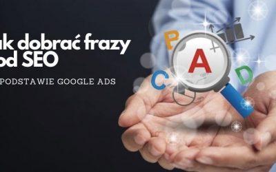 Jak dobrać frazy pod SEO na podstawie Google Ads?