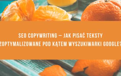 SEO copywriting – jak pisać teksty zoptymalizowane pod kątem wyszukiwarki Google?